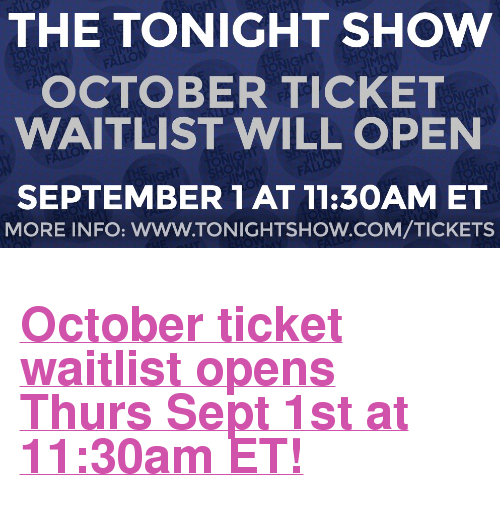 "The Tonight Show Starring Jimmy Fallon: THE TONIGHT SHOW  OCTOBER TICKET  WAITLIST WILL OPEN  SEPTEMBER 1 AT 11:3OAM ET  MORE INFO: WWW.TONIGHTSHOW.COM/TICKETS <h2><a href=""http://www.nbc.com/the-tonight-show/blog/how-to-get-tickets-to-the-tonight-show-starring-jimmy-fallon/113111"" target=""_blank"">October ticket waitlist opens Thurs Sept 1st at 11:30am ET!</a></h2>"