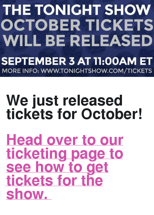 "The Tonight Show Starring Jimmy Fallon: THE TONIGHT SHOW  OCTOBER TICKETS  WILL BE RELEASED  SEPTEMBER 3 AT 11:0OAM ET  MORE INFO: WWW.TONIGHTSHOW.COM/TICKETS <h2><b>We just released tickets for October! </b></h2><h2><b><a href=""http://www.nbc.com/the-tonight-show/blog/how-to-get-tickets-to-the-tonight-show-starring-jimmy-fallon/113111"" target=""_blank"">Head over to our ticketing page to see how to get tickets for the show. </a></b></h2>"