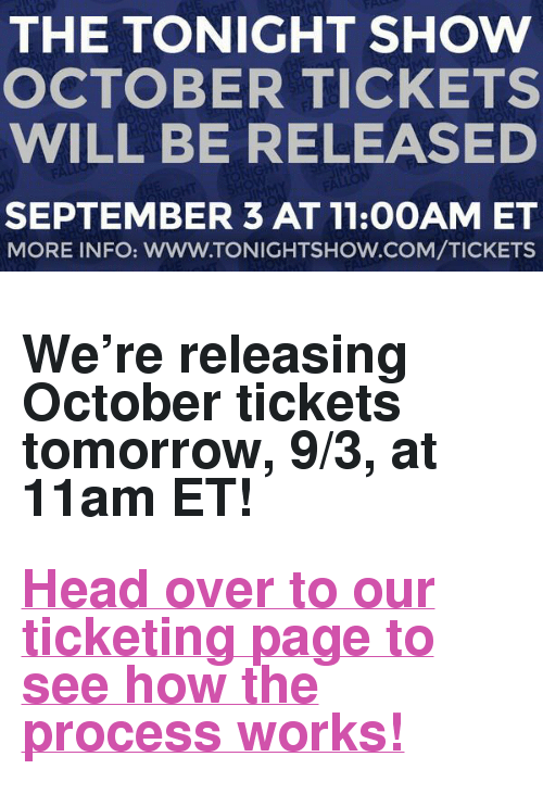 "The Tonight Show Starring Jimmy Fallon: THE TONIGHT SHOW  OCTOBER TICKETS  WILL BE RELEASED  SEPTEMBER 3 AT 11:0OAM ET  MORE INFO: WWW.TONIGHTSHOW.COM/TICKETS <h2><b>We're releasing October tickets tomorrow, 9/3, at 11am ET!</b></h2><h2><a href=""http://www.nbc.com/the-tonight-show/blog/how-to-get-tickets-to-the-tonight-show-starring-jimmy-fallon/113111"" target=""_blank"">Head over to our ticketing page to see how the process works!</a></h2>"