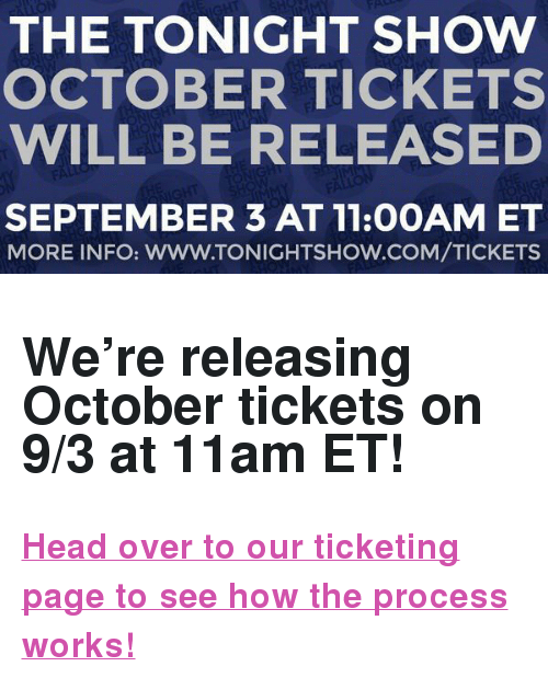 "The Tonight Show Starring Jimmy Fallon: THE TONIGHT SHOW  OCTOBER TICKETS  WILL BE RELEASED  SEPTEMBER 3 AT 11:0OAM ET  MORE INFO: WWW.TONIGHTSHOW.COM/TICKETS <h2>We're releasing October tickets on 9/3 at 11am ET! </h2><p><b><a href=""http://www.nbc.com/the-tonight-show/blog/how-to-get-tickets-to-the-tonight-show-starring-jimmy-fallon/113111"" target=""_blank"">Head over to our ticketing page to see how the process works! </a></b></p>"