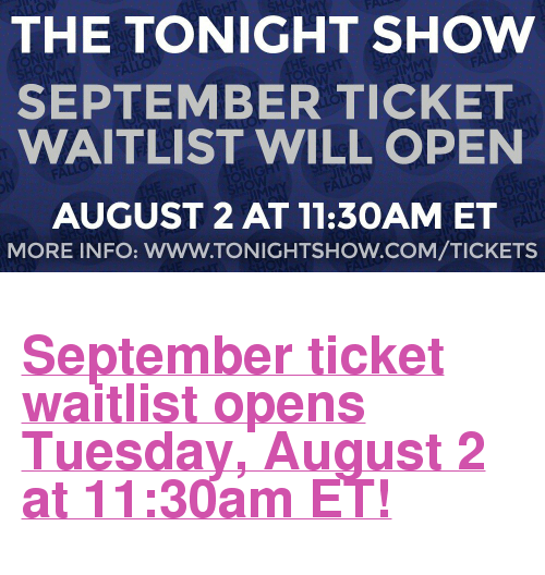 "The Tonight Show Starring Jimmy Fallon: THE TONIGHT SHOw  SEPTEMBER TICKET  WAITLIST WILL OPEN  AUGUST 2 AT 11:30AM ET  MORE INFO: WWW.TONIGHTSHOW.COM/TICKETS <h2><b><a href=""http://www.nbc.com/the-tonight-show/blog/how-to-get-tickets-to-the-tonight-show-starring-jimmy-fallon/113111"" target=""_blank"">September ticket waitlist opens Tuesday, August 2 at 11:30am ET!</a></b></h2>"