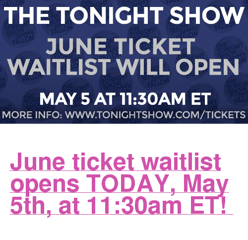"The Tonight Show Starring Jimmy Fallon: THE TONIGHT SHOWW  JUNE TICKET  WAITLIST WILL OPEN  MAY 5 AT 11:3OAM ET  MORE INFO: WWW.TONIGHTSHOW.COM/TICKETS <h2><a href=""http://www.nbc.com/the-tonight-show/blog/how-to-get-tickets-to-the-tonight-show-starring-jimmy-fallon/113111"" target=""_blank"">June ticket waitlist opens TODAY, May 5th, at 11:30am ET! </a></h2>"
