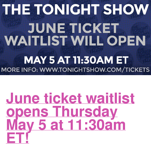 "The Tonight Show Starring Jimmy Fallon: THE TONIGHT SHOWW  JUNE TICKET  WAITLIST WILL OPEN  MAY 5 AT 11:3OAM ET  MORE INFO: WWW.TONIGHTSHOW.COM/TICKETS <h2><a href=""http://www.nbc.com/the-tonight-show/blog/how-to-get-tickets-to-the-tonight-show-starring-jimmy-fallon/113111"" target=""_blank"">June ticket waitlist opens Thursday May 5 at 11:30am ET!</a></h2>"