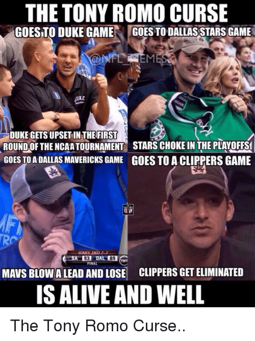Dallas Stars: THE TONY ROMO CURSE  GOESTO DUKE GAME  GOES TO DALLAS STARS GAME  UKE  DUKE GETS UPSET IN THE FIRST  ROUND OF THE NCAA TOURNAMENT STARS CHOKE IN THE PLAY OFFSf  GOES TO ADALLAS MAVERICKS GAME GOES TO ACLIPPERSGAME  TRO  MAVS BLOWALEAD AND LOSE CLIPPERSGETELIMINATED  IS ALIVE AND WELL The Tony Romo Curse..