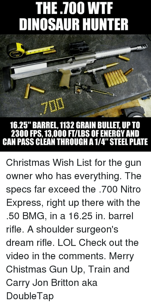 """bmg: THE TOO WTF  DINOSAUR HUNTER  16.25"""" BARREL, 1132 GRAIN BULLET UP TO  2300 FPS, 13,000 FTILBS OF ENERGY AND  CAN PASS CLEAN THROUGH A 1/4"""" STEEL PLATE Christmas Wish List for the gun owner who has everything. The specs far exceed the .700 Nitro Express, right up there with the .50 BMG, in a 16.25 in. barrel rifle. A shoulder surgeon's dream rifle. LOL Check out the video in the comments.  Merry Chistmas Gun Up, Train and Carry  Jon Britton aka DoubleTap"""