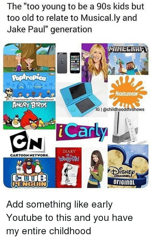 """Musical Ly: The """"too young to be a 90s kids but  too old to relate to Musical.ly and  Jake Paul"""" generation  MINEERAF  Ropiropica  NICKELODEON  ANGRY BIRps  IG I @childhoodstvshows  Car  DIARY  CARTOONNETWORK  ISNE  CHANNEL  oriGinaL  PENGUIN Add something like early Youtube to this and you have my entire childhood"""