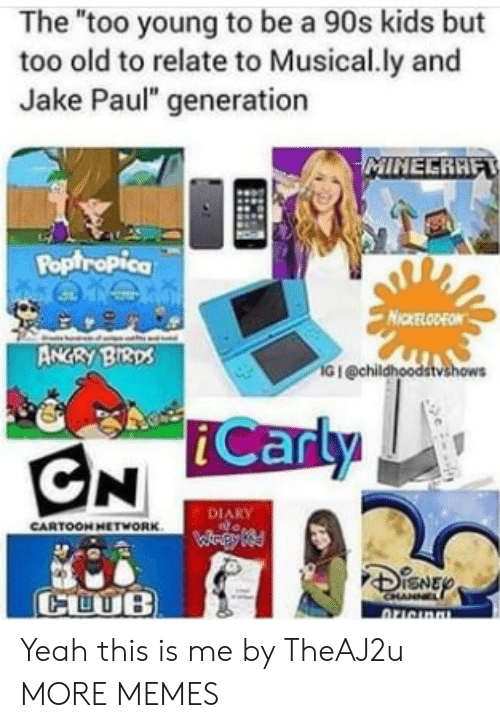 "poptropica: The ""too young to be a 90s kids but  too old to relate to Musical.ly and  Jake Paul"" generation  Poptropica  NICKELODEON  ANGRY BI3ps  G I @chil  iCarly  DIARY  CARTOON HETWORK  CUUB Yeah this is me by TheAJ2u MORE MEMES"