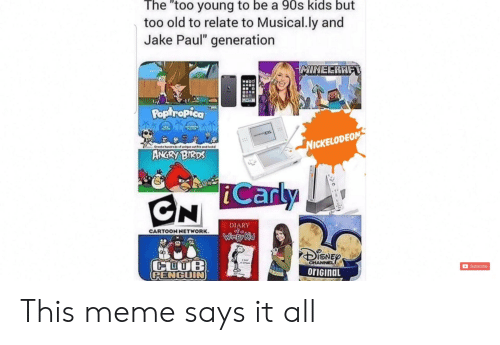 "Angry Birds, Cartoon Network, and Club: The ""too young to be a 90s kids but  too old to relate to Musical.ly and  Jake Paul"" generation  MINECRAFT  waoo  Poptropica  TEODS  NICKELODEON  Creats ndrsf wiq  osk  ANGRY BIRDS  DIARY  CARTOON NETWORK  Wiapy Kd  CLUB  PENGUIN  CHANNEL  orIGinaL  Subscribe This meme says it all"