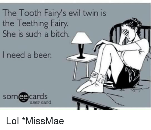 Beer, Lol, and Memes: The Tooth Fairy's evil twin is  the Teething Fairy  She is such a bitch  I need a beer  somee cards  user card Lol *MissMae