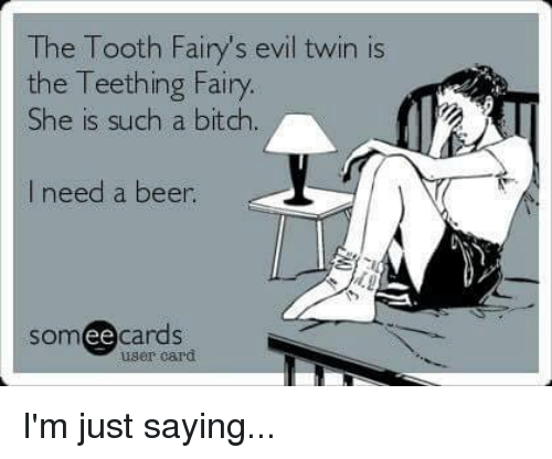 Beer, Memes, and Twins: The Tooth Fairy's evil twin is  the Teething Fairy.  She is such a bitch.  need a beer  somee cards  user card I'm just saying...