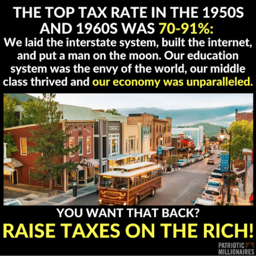 millionaires: THE TOP TAX RATE IN THE 1950S  AND 1960S WAS 70-91%:  We laid the interstate system, built the internet,  and put a man on the moon. Our education  system was the envy of the world, our middle  class thrived and our economy was unparalleled.  YOU WANT THAT BACK?  RAISE TAXES ON THE RICH!  PATRIOTIC  MILLIONAIRES