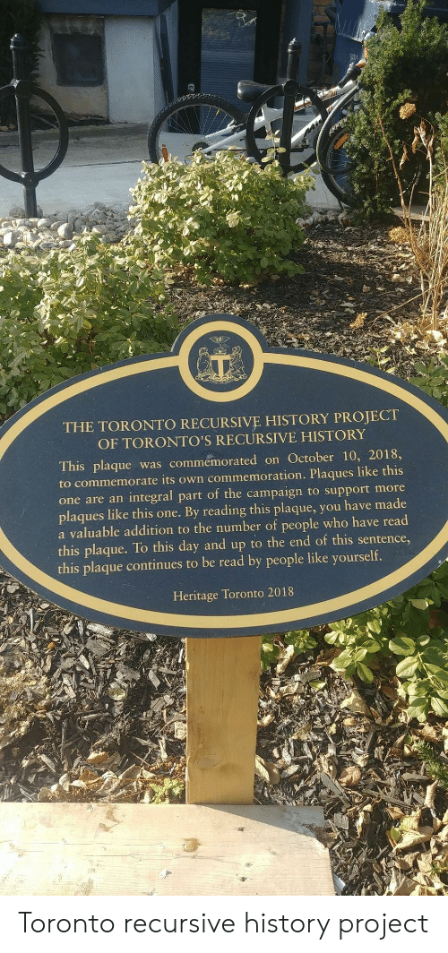 Plaque: THE TORONTO RECURSIVE HISTORY PROJECT  OF TORONTO'S RECURSIVE HISTORY  This plaque was commemorated on October 10, 2018,  to commemorate its own commemoration. Plaques like this  one are an integral part of the campaign to support more  plaques like this one. By reading this plaque, you have made  a valuable addition to the number of people who have read  this plaque. To this day and up to the end of this sentence,  this plaque continues to be read by people like yourself.  Heritage Toronto 2018 Toronto recursive history project