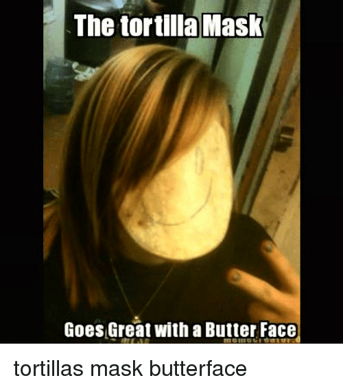 butter face: The tortilla Mask  Goes Great with a Butter Face tortillas mask butterface