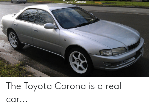 Toyota: The Toyota Corona is a real car...