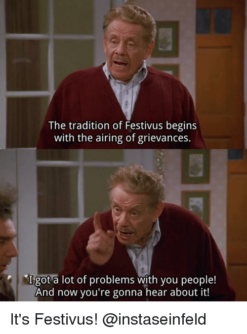 Festivus: The tradition of Festivus begins  with the airing of grievances.  Igot a lot of problems with you people!  And now you're gonna hear about it! It's Festivus! @instaseinfeld