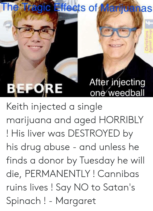 Injecting: The Tragic Effects of Manuanas  IC  12  EFORE  After injecting  one weedball Keith injected a single marijuana and aged HORRIBLY ! His liver was DESTROYED by his drug abuse - and unless he finds a donor by Tuesday he will die, PERMANENTLY !  Cannibas ruins lives ! Say NO to Satan's Spinach !  - Margaret