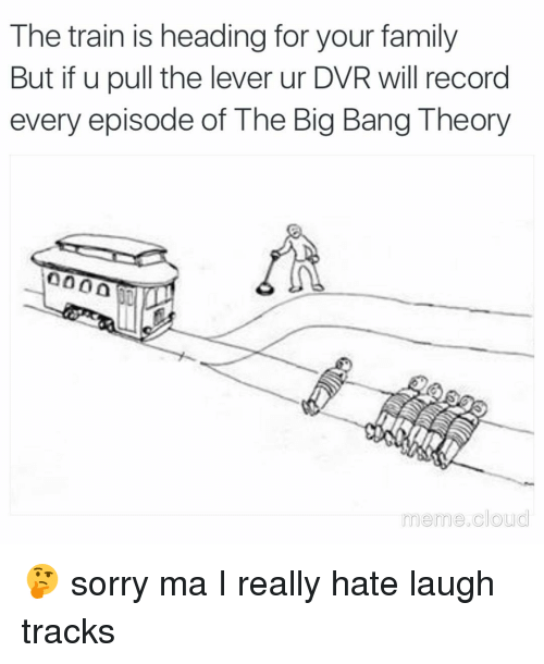 Big Bang Theory Meme: The train is heading for your family  But if u pull the lever ur DVR will record  every episode of The Big Bang Theory  meme cloud 🤔 sorry ma I really hate laugh tracks