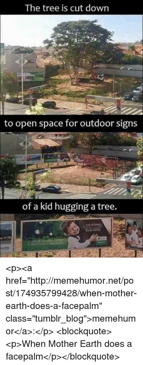 "Facepalm, Tumblr, and Blog: The tree is cut down  to open space for outdoor signs  of a kid hugging a tree. <p><a href=""http://memehumor.net/post/174935799428/when-mother-earth-does-a-facepalm"" class=""tumblr_blog"">memehumor</a>:</p>  <blockquote><p>When Mother Earth does a facepalm</p></blockquote>"