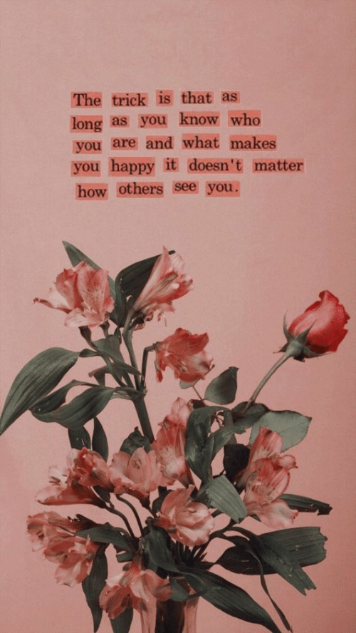 you-know-who: The trick is that as  long as you know who  you are and what makes  you happy it doesn't matter  how others see you.
