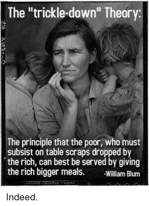 """Trickle Down: The """"trickle-down"""" Theory:  The principle that the poor, who must  subsist on table scraps dropped by  the rich, can best be served by giving  the rich bigger meals  William Blum Indeed."""