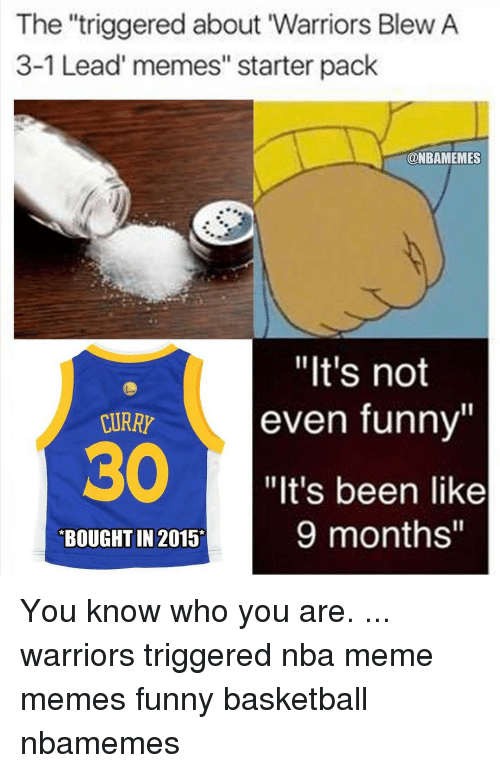 """Memes, 🤖, and Curry: The """"triggered about Warriors Blew A  3-1 Lead' memes"""" starter pack  ONBAMEMES  """"It's not  even funny""""  CURRY  """"It's been like  9 months""""  BOUGHT IN 2015 You know who you are. ... warriors triggered nba meme memes funny basketball nbamemes"""