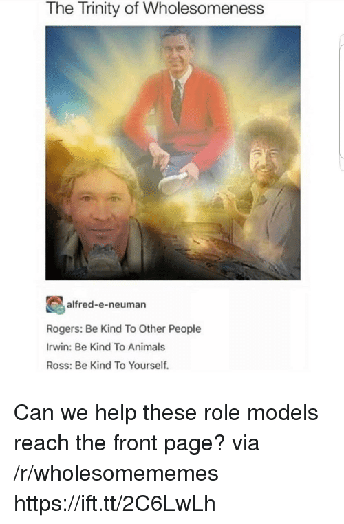 Role Models: The Trinity of Wholesomeness  alfred-e-neuman  Rogers: Be Kind To Other People  Irwin: Be Kind To Animals  Ross: Be Kind To Yourself. Can we help these role models reach the front page? via /r/wholesomememes https://ift.tt/2C6LwLh