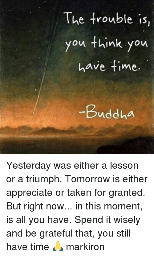 taken for granted: The trouble is,  you think you  have time.  Buddha Yesterday was either a lesson or a triumph. Tomorrow is either appreciate or taken for granted. But right now... in this moment, is all you have. Spend it wisely and be grateful that, you still have time 🙏 markiron