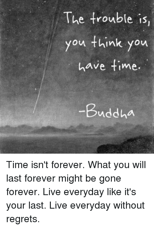 Memes, Buddha, and Forever: The trouble is  you think youw  have fime.  Buddha Time isn't forever. What you will last forever might be gone forever. Live everyday like it's your last. Live everyday without regrets.