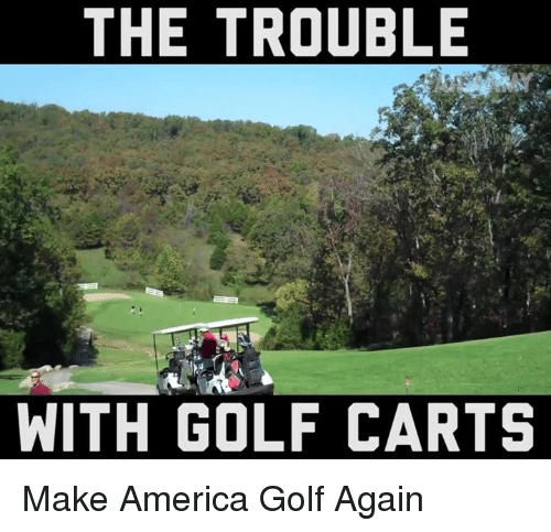 America, Memes, and Golf: THE TROUBLE  WITH GOLF CARTS Make America Golf Again