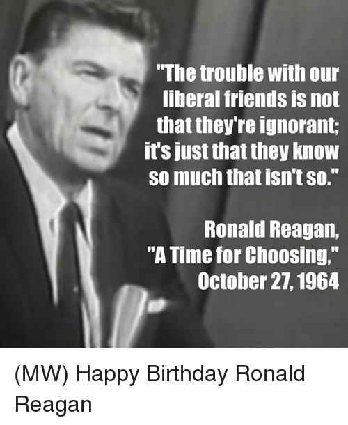 """Memes, Ronald Reagan, and 🤖: """"The trouble with our  liberal friends is not  that they re ignorant  it's just that they know  so much that isn't so.""""  Ronald Reagan,  """"A Time for Choosing,""""  October 27, 1964 (MW) Happy Birthday Ronald Reagan"""