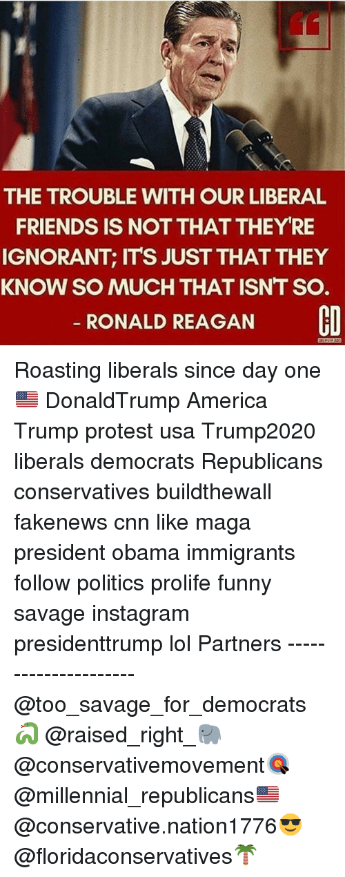 Trump Protesters: THE TROUBLE WITH OUR LIBERAL  FRIENDS IS NOT THATTHEY RE  IGNORANT, ITS JUST THATTHEY  KNOW SO MUCH THAT ISNT SO.  RONALD REAGAN  CO Roasting liberals since day one🇺🇸 DonaldTrump America Trump protest usa Trump2020 liberals democrats Republicans conservatives buildthewall fakenews cnn like maga president obama immigrants follow politics prolife funny savage instagram presidenttrump lol Partners --------------------- @too_savage_for_democrats🐍 @raised_right_🐘 @conservativemovement🎯 @millennial_republicans🇺🇸 @conservative.nation1776😎 @floridaconservatives🌴