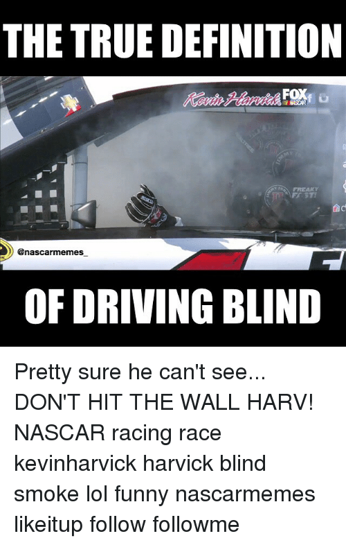 Dad, Definitely, and Driving: THE TRUE DEFINITION  FOX  dad  enascarmemes  OF DRIVING BLIND Pretty sure he can't see... DON'T HIT THE WALL HARV! NASCAR racing race kevinharvick harvick blind smoke lol funny nascarmemes likeitup follow followme