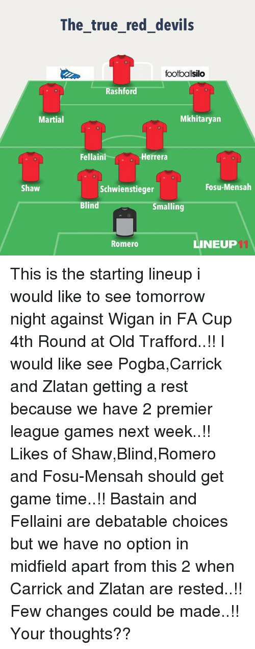 premier-league-games: The true red devils  footballsilo  ash for  Mkhitaryana  Martial  Fellaini  Herrera  Fosu-Mensah  Shaw  Schwienstieger  Blind  Smalling  LINEUP  Romero This is the starting lineup i would like to see tomorrow night against Wigan in FA Cup 4th Round at Old Trafford..!! I would like see Pogba,Carrick and Zlatan getting a rest because we have 2 premier league games next week..!! Likes of Shaw,Blind,Romero and Fosu-Mensah should get game time..!! Bastain and Fellaini are debatable choices but we have no option in midfield apart from this 2 when Carrick and Zlatan are rested..!! Few changes could be made..!! Your thoughts??