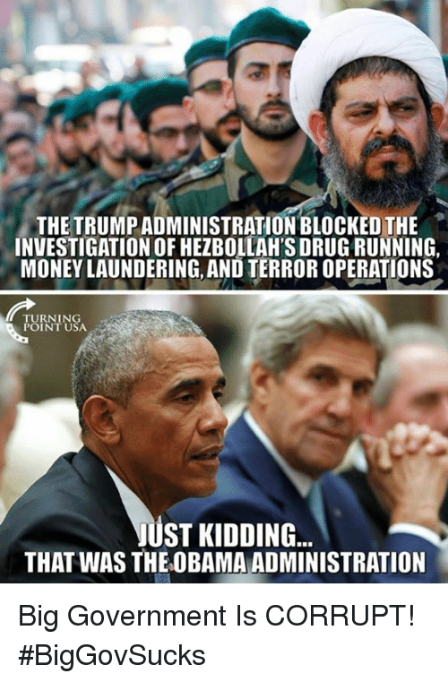 Memes, Money, and Obama: THE TRUMP ADMINISTRATION BLOCKED THE  INVESTIGATION OF HEZBOLLAH'S DRUG RUNNING,  MONEY LAUNDERING, AND TERROR OPERATIONS  TURNING  POINT USA  ST KIDDING  THAT WAS THE OBAMA ADMINISTRATION Big Government Is CORRUPT! #BigGovSucks