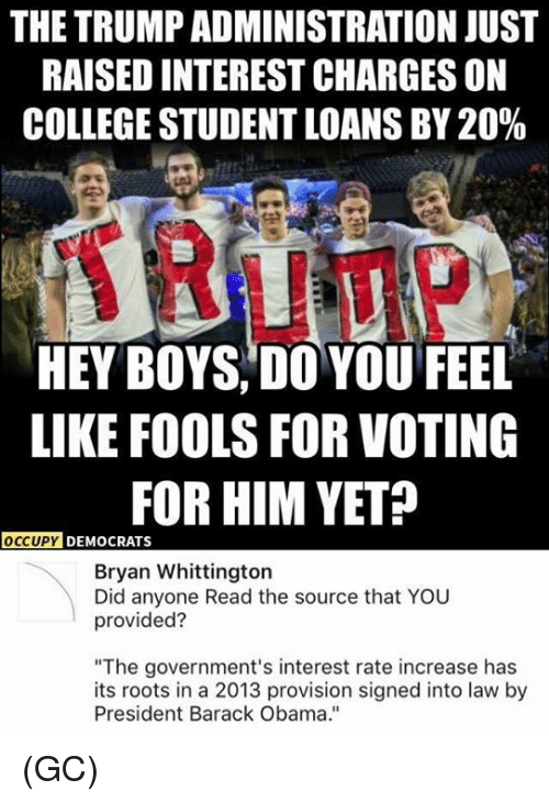 "College, Memes, and Obama: THE TRUMP ADMINISTRATION JUST  RAISED INTEREST CHARGES ON  COLLEGE STUDENT LOANS BY 20%  HEY BOYS, DO YOU FEEL  LIKE FOOLS FOR VOTING  FOR HIM YET?  OCCUPY D  DEMOCRATS  Bryan Whittington  Did anyone Read the source that YOU  provided?  ""The government's interest rate increase has  its roots in a 2013 provision signed into law by  President Barack Obama."" (GC)"