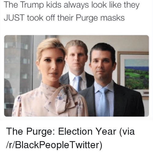Trump: The Trump kids always look like they  JUST took off their Purge masks <p>The Purge: Election Year (via /r/BlackPeopleTwitter)</p>