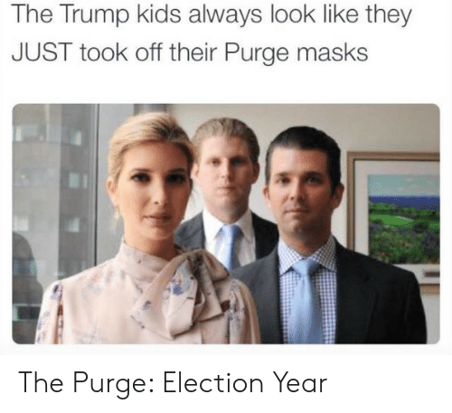 Trump: The Trump kids always look like they  JUST took off their Purge masks The Purge: Election Year