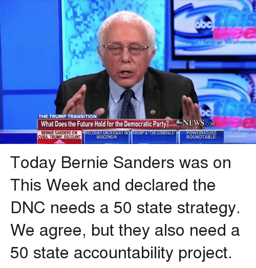Bernie Sanders, Memes, and Democratic Party: THE TRUMP TRANSITION  etoNEWS  What Does the Future Hold for the Democratic Party?  COM  BERNIE SANDERS ON  RECOUNT UNDERWAY IN HTRUMP & GENERALS  POWERHOUSE  ROUNDTABLE!  CUBA, TRUMP, RECOUNT  WISCONSIN Today Bernie Sanders was on This Week and declared the DNC needs a 50 state strategy. We agree, but they also need a 50 state accountability project.