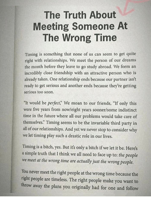 "Wrong Time: The Truth About  Meeting Someone At  The Wrong Time  Timing is something that none of us can seem to get quite  right with relationships, We meet the person of our dreams  the month before they leave to go study abroad. We form an  incredibly close friendship with an attractive person who is  already taken. One relationship ends because our partner isn't  ready to get serious and another ends because they're getting  serious too soon  ""It would be perfect,"" We moan to our friends, ""If only this  were five years from nowleight years sooner/some indistinct  time in the future where all our problems would take care of  themselves."" Timing seems to be the invariable third party in  all of our relationships. And yet we never stop to consider why  we let timing play such a drastic role in our lives.  Timing is a bitch, yes. But it's only a bitch if we let it be. Here's  a simple truth that I think we all need to face up to: the people  we meet at the wrong time are actually just the wrong people.  You never meet the right people at the wrong time because the  right people are timeless. The right people make you want to  throw away the plans you originally had for one and follow"