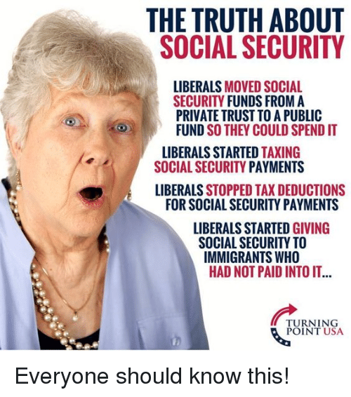 Memes, Truth, and 🤖: THE TRUTH ABOUT  SOCIAL SECURITY  LIBERALS MOVED SOCIAL  SECURITY FUNDS FROM A  PRIVATE TRUST TO A PUBLIC  FUND SO THEY COULD SPEND IT  LIBERALS STARTED TAXING  SOCIAL SECURITY PAYMENTS  LIBERALS STOPPED TAX DEDUCTIONS  FOR SOCIAL SECURITY PAYMENTS  LIBURALS STARTLO GIVING  SOCIAL SECURITY TO  IMMIGRANTS WHO  HAD NOT PAID INTO IT...  TURNING  POINT USA Everyone should know this!