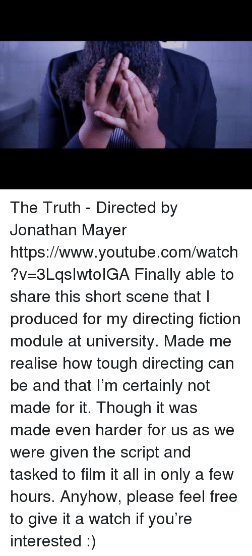 Directing: The Truth - Directed by Jonathan Mayer https://www.youtube.com/watch?v=3LqsIwtoIGA  Finally able to share this short scene that I produced for my directing fiction module at university. Made me realise how tough directing can be and that I'm certainly not made for it. Though it was made even harder for us as we were given the script and tasked to film it all in only a few hours.   Anyhow, please feel free to give it a watch if you're interested :)