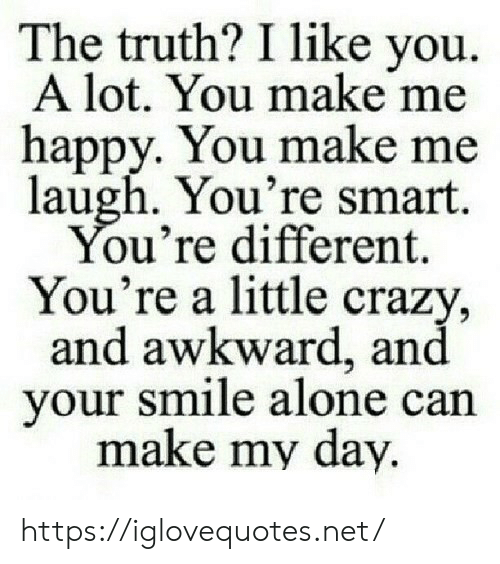 i like you: The truth? I like you  A lot. You make me  happy. You make me  laugh. You're smart.  You're different.  You're a little crazy,  and awkward, and  your smile alone can  make my day. https://iglovequotes.net/