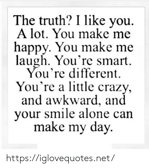 Awkward: The truth? I like you  A lot. You make me  happy. You make me  laugh. You're smart  You're different  You're a lttle crazy,  and awkward, and  your smile alone can  make my day https://iglovequotes.net/