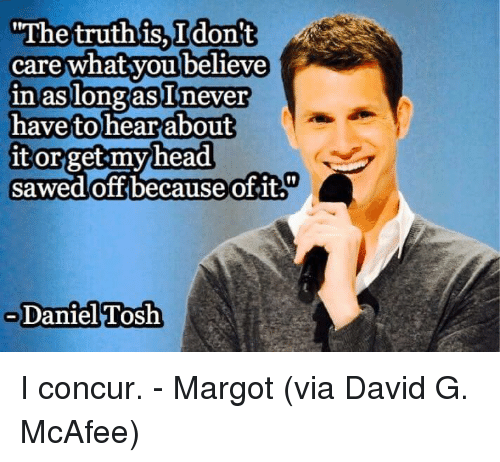 Daniel Tosh: The truth is  I don't  4  care what you believe  in as longas never  have to hear about  it or get my head  Sawed off because of it.  Daniel Tosh I concur.   - Margot  (via David G. McAfee)