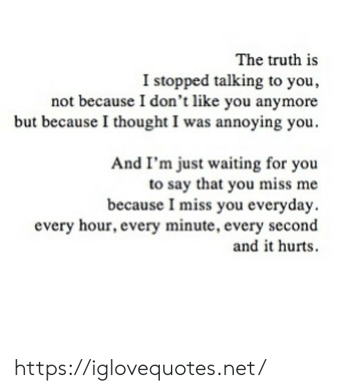 You Miss Me: The truth is  I stopped talking to you,  not because I don't like you anymore  but becauseI thought I was annoying you.  And I'm just waiting for you  to say that you miss me  because I miss you everyday.  every hour, every minute, every second  and it hurts https://iglovequotes.net/