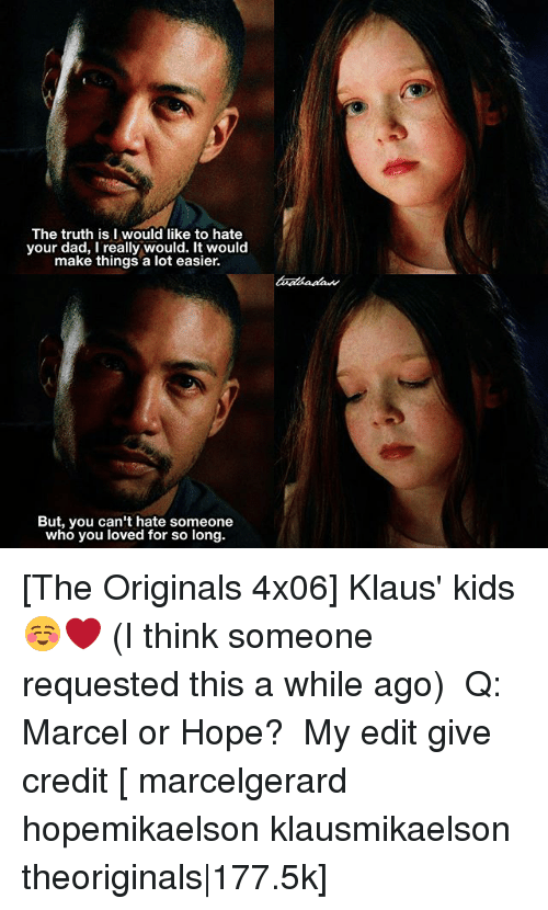 the originals: The truth is I would like to hate  your dad, I really would. It would  make things a lot easier.  But, you can't hate someone  who you loved for so long. [The Originals 4x06] Klaus' kids ☺️❤️ (I think someone requested this a while ago) ⠀ Q: Marcel or Hope? ⠀ My edit give credit [ marcelgerard hopemikaelson klausmikaelson theoriginals|177.5k]