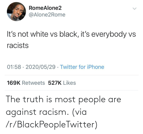 R Blackpeopletwitter: The truth is most people are against racism. (via /r/BlackPeopleTwitter)