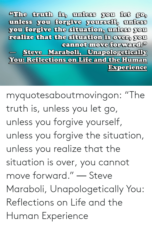 """Life: """"The truth is, unless you let go,  unless you forgive yourself, unless  you forgive the situation, unless you  realize that the situation is over, you  cannot move forward.""""  Steve Maraboli, Unapologetically  You: Reflections on Life and the Human  Experience myquotesaboutmovingon:    """"The truth is, unless you let go, unless you forgive yourself, unless you forgive the situation, unless you realize that the situation is over, you cannot move forward."""" ― Steve Maraboli, Unapologetically You: Reflections on Life and the Human Experience"""