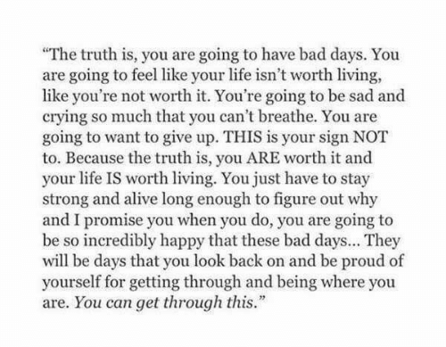 """Cant Breathe: """"The truth is, you are going to have bad days. You  are going to feel like your life isn't worth living,  like you're not worth it. You're going to be sad and  crying so much that you can't breathe. You are  going to want to give up. THIS is your sign NOT  to. Because the truth is, you ARE worth it and  your life IS worth living. You just have to stay  strong and alive long enough to figure out why  and I promise you when you do, you are going to  be so incredibly happy that these bad days... They  will be days that you look back on and be proud of  yourself for getting through and being where you  are. You can get through this."""""""