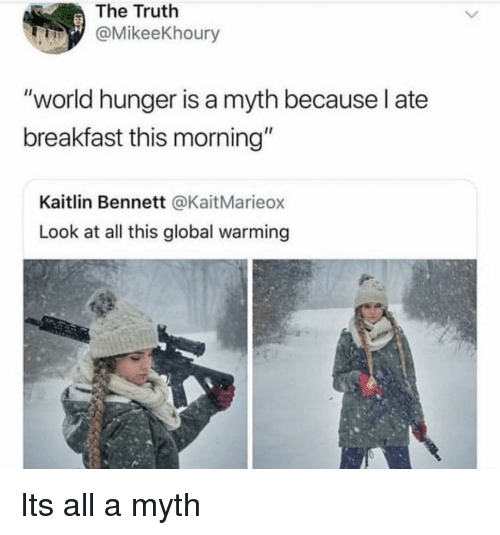 """Bennett: The Truth  @MikeeKhoury  """"world hunger is a myth because l ate  breakfast this morning""""  Kaitlin Bennett @KaitMarieox  Look at all this global warming Its all a myth"""